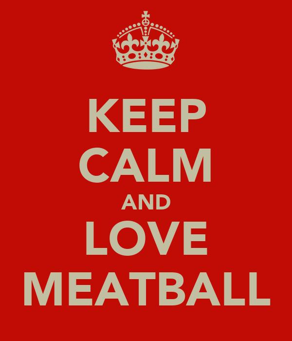 KEEP CALM AND LOVE MEATBALL