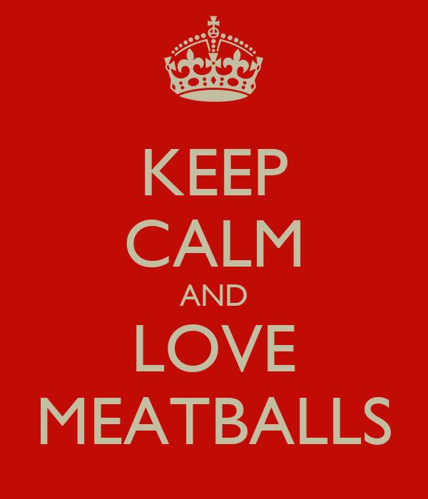 KEEP CALM AND LOVE MEATBALLS