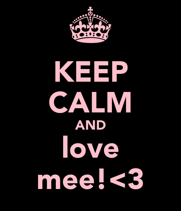 KEEP CALM AND love mee!<3
