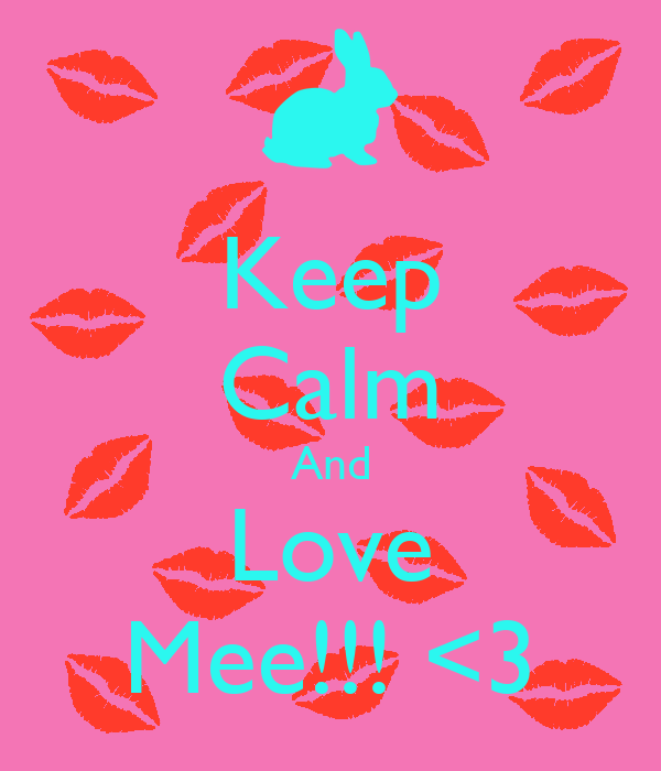 Keep Calm And Love Mee!!! <3