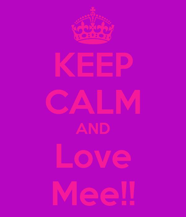 KEEP CALM AND Love Mee!!