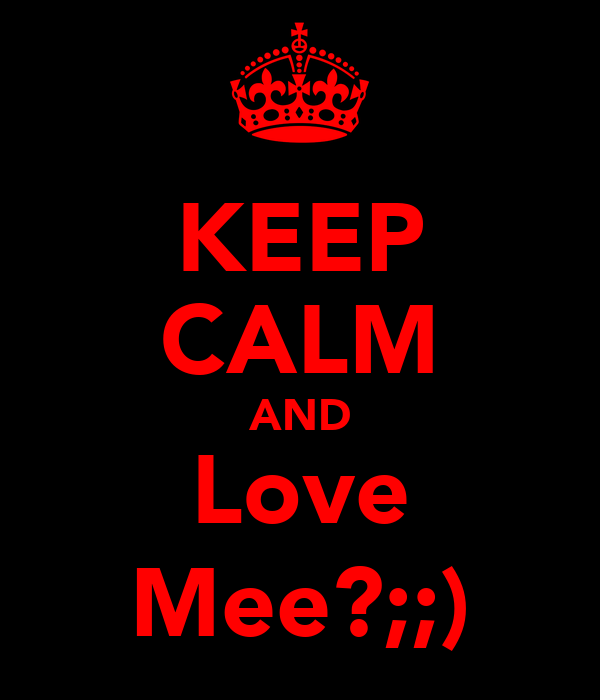 KEEP CALM AND Love Mee?;;)
