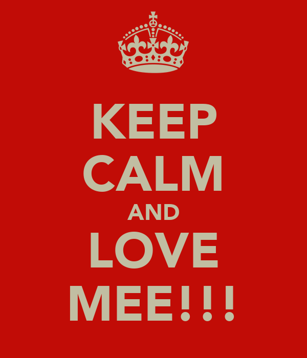 KEEP CALM AND LOVE MEE!!!