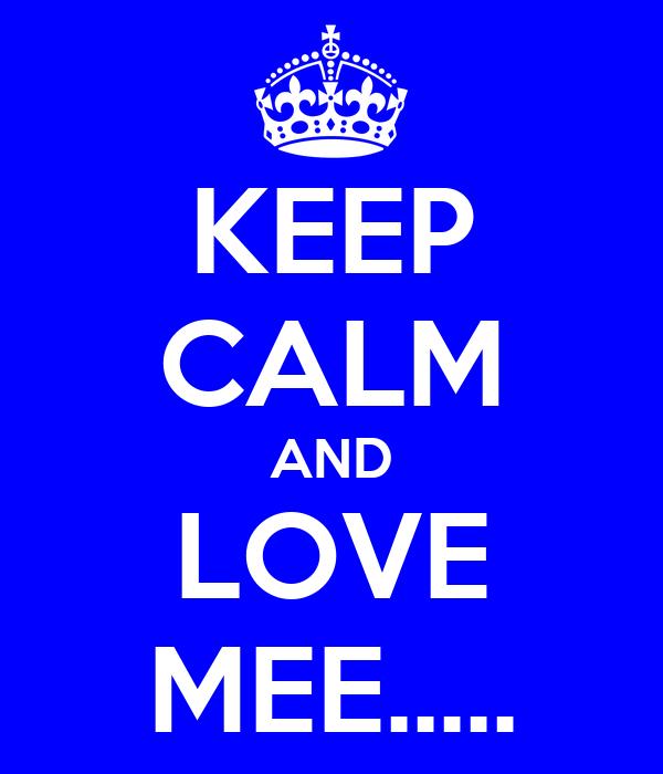 KEEP CALM AND LOVE MEE.....