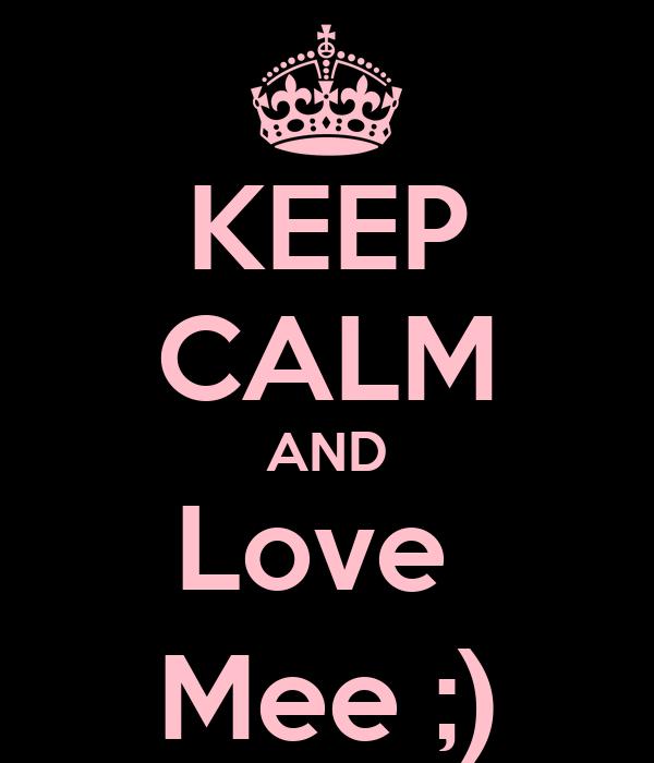 KEEP CALM AND Love  Mee ;)