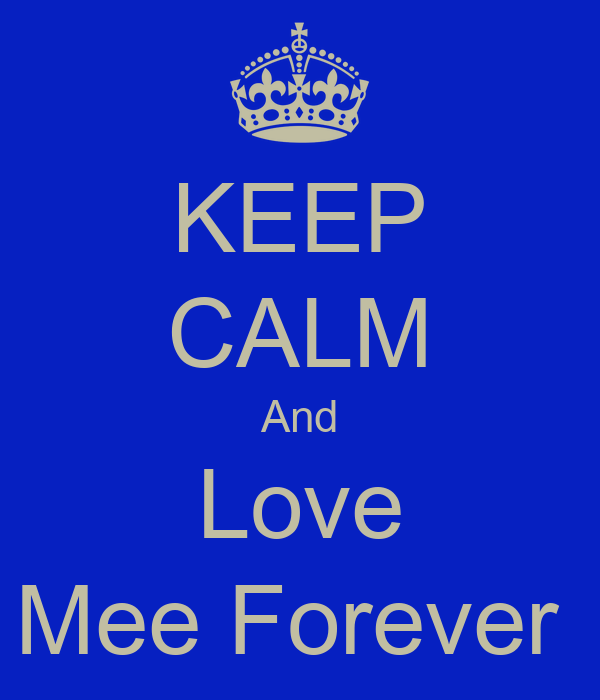 KEEP CALM And Love Mee Forever