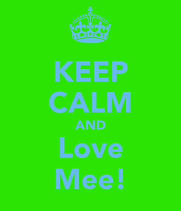 KEEP CALM AND Love Mee!