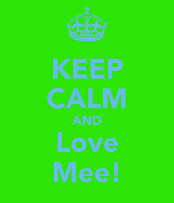 KEEP CALM AND Love Mee!