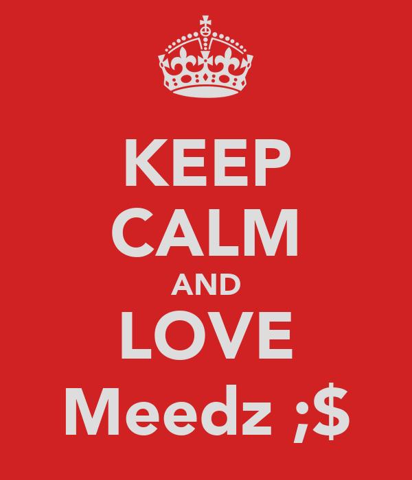 KEEP CALM AND LOVE Meedz ;$