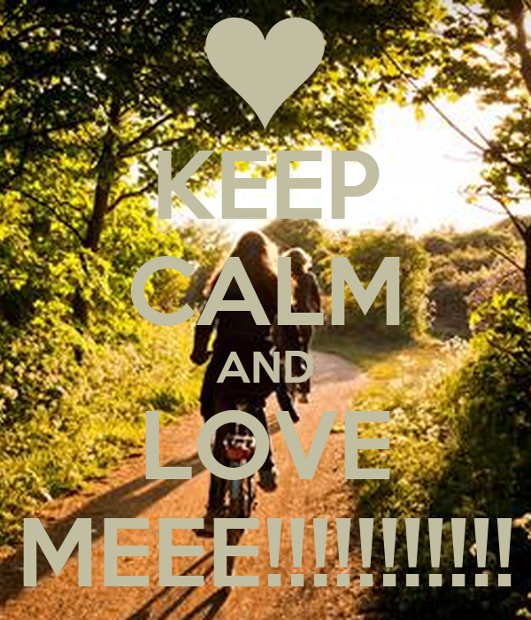 KEEP CALM AND LOVE MEEE!!!!!!!!!!!