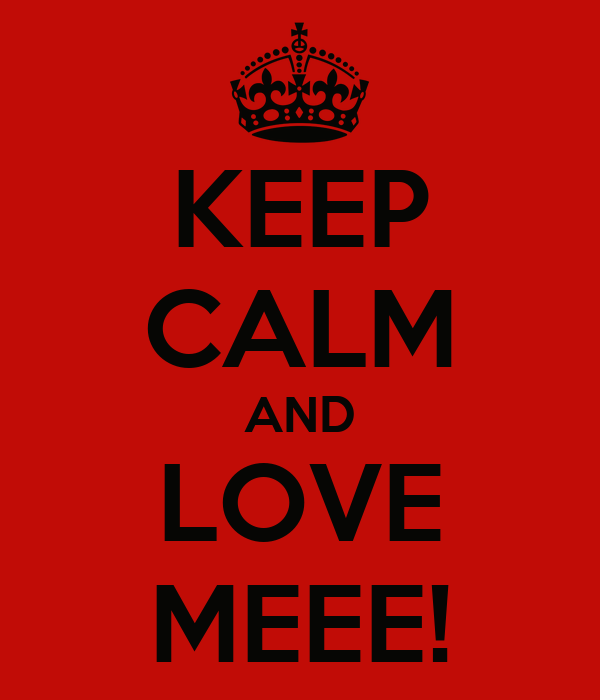 KEEP CALM AND LOVE MEEE!