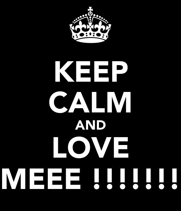 KEEP CALM AND LOVE MEEE !!!!!!!
