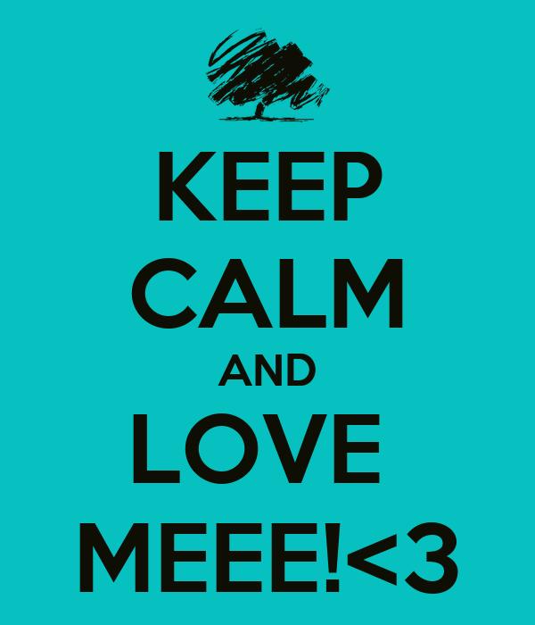 KEEP CALM AND LOVE  MEEE!<3