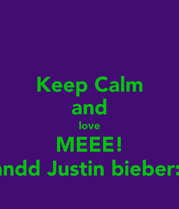 Keep Calm and love MEEE! andd Justin bieber:)