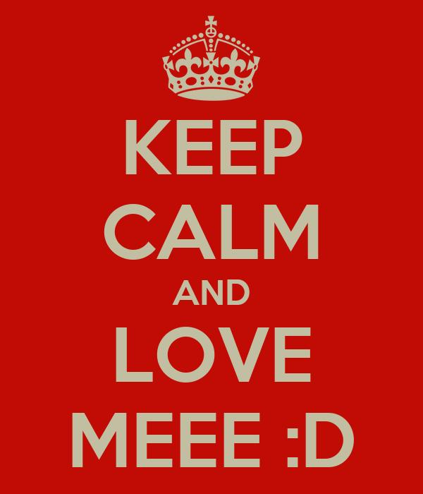 KEEP CALM AND LOVE MEEE :D