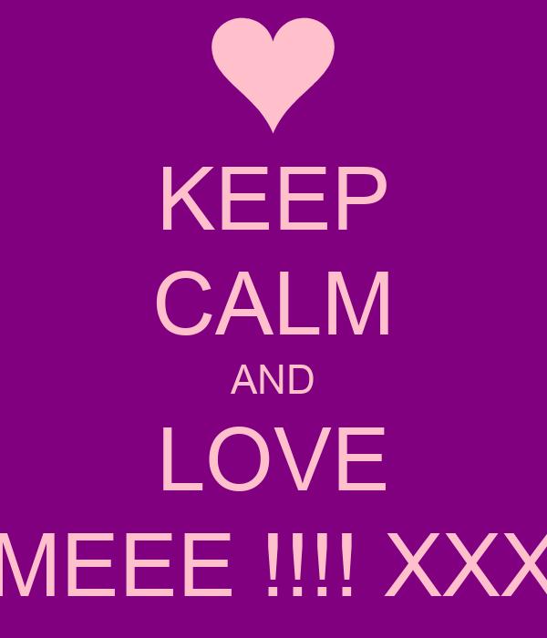 KEEP CALM AND LOVE MEEE !!!! XXX