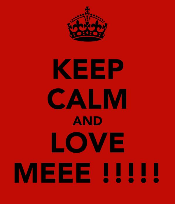 KEEP CALM AND LOVE MEEE !!!!!