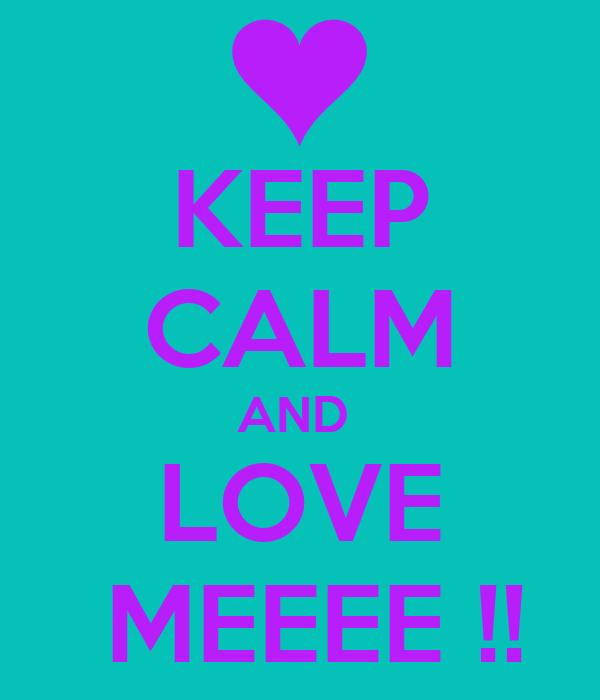 KEEP CALM AND  LOVE  MEEEE !!