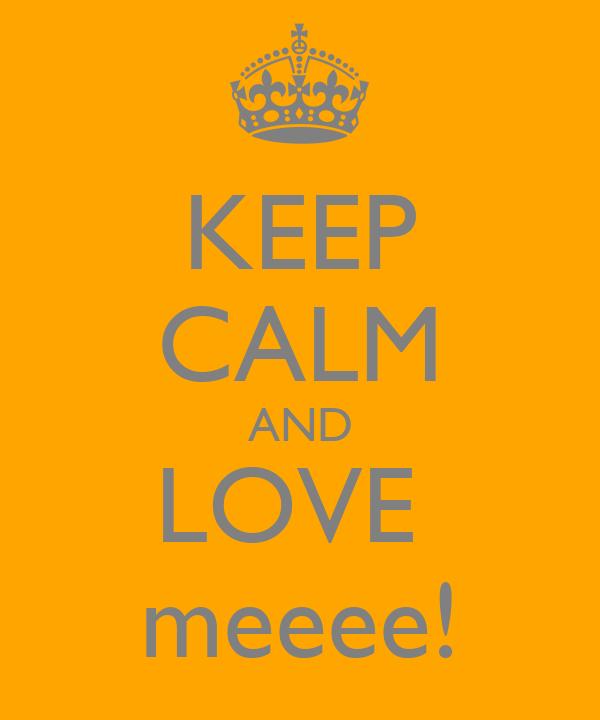 KEEP CALM AND LOVE  meeee!