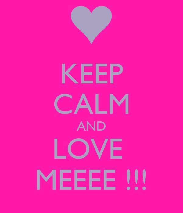 KEEP CALM AND LOVE  MEEEE !!!