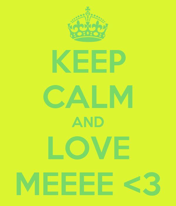 KEEP CALM AND LOVE MEEEE <3