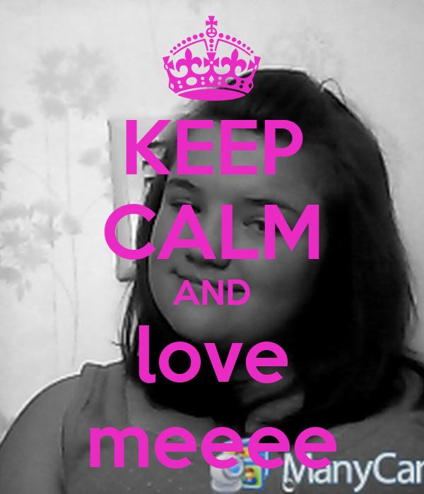 KEEP CALM AND love meeee