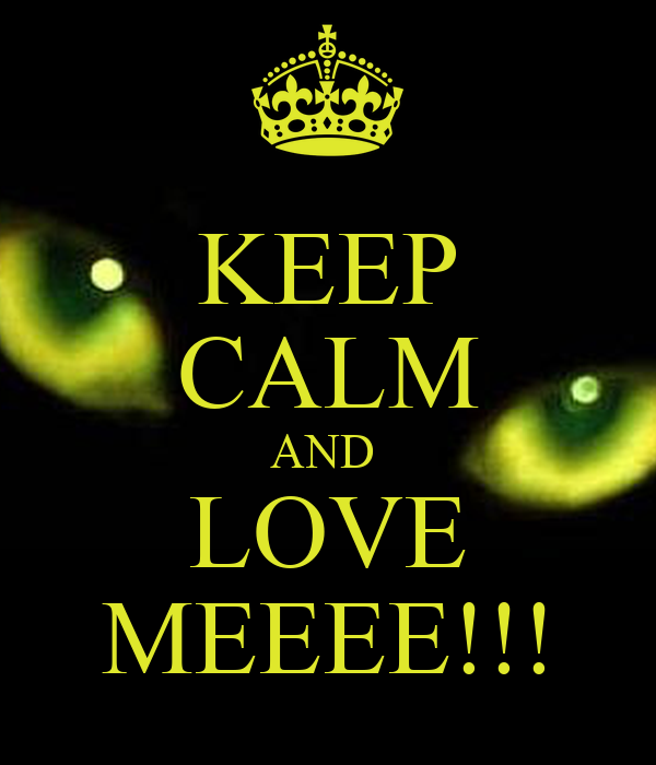 KEEP CALM AND  LOVE MEEEE!!!