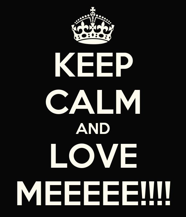 KEEP CALM AND LOVE MEEEEE!!!!