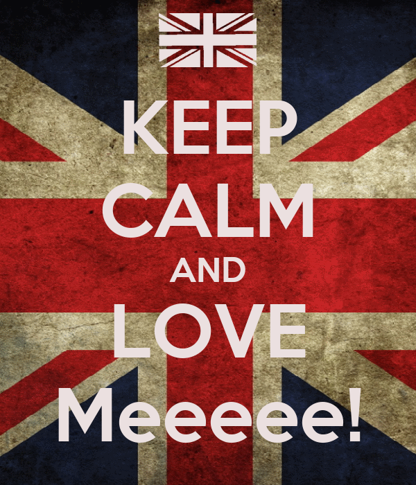 KEEP CALM AND LOVE Meeeee!