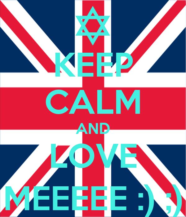KEEP CALM AND LOVE MEEEEE :) ;)