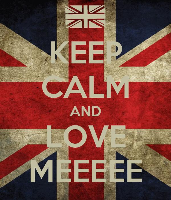 KEEP CALM AND LOVE MEEEEE