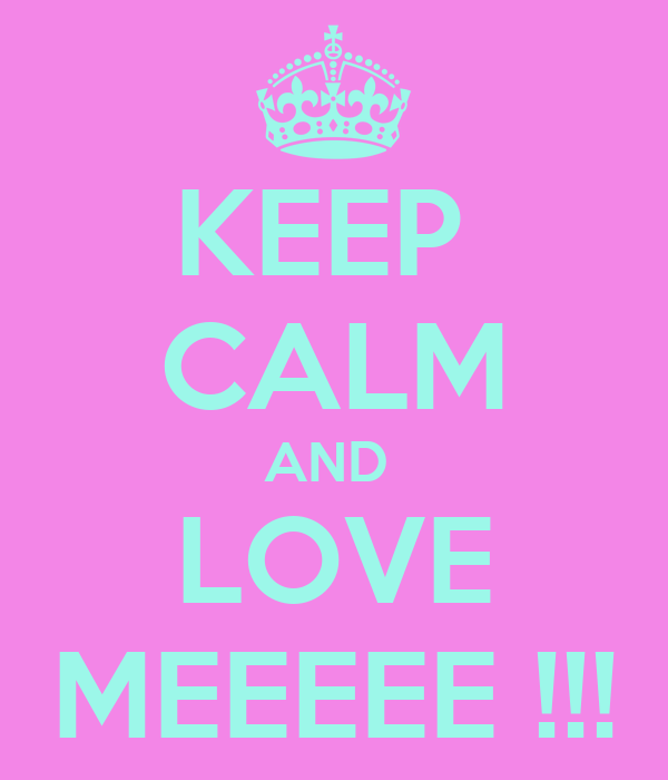 KEEP  CALM AND  LOVE MEEEEE !!!