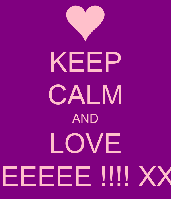 KEEP CALM AND LOVE MEEEEE !!!! XXX