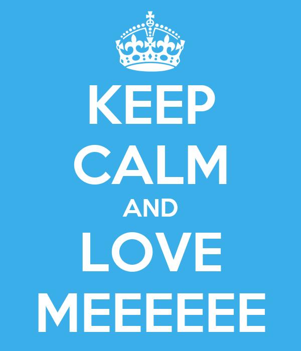 KEEP CALM AND LOVE MEEEEEE