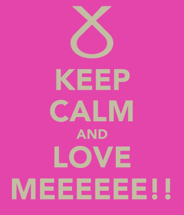 KEEP CALM AND LOVE MEEEEEE!!