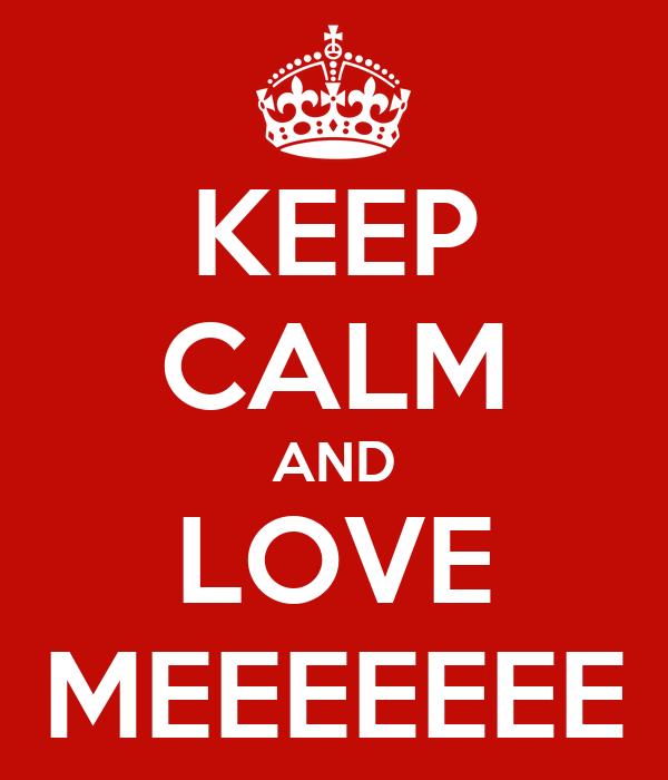 KEEP CALM AND LOVE MEEEEEEE