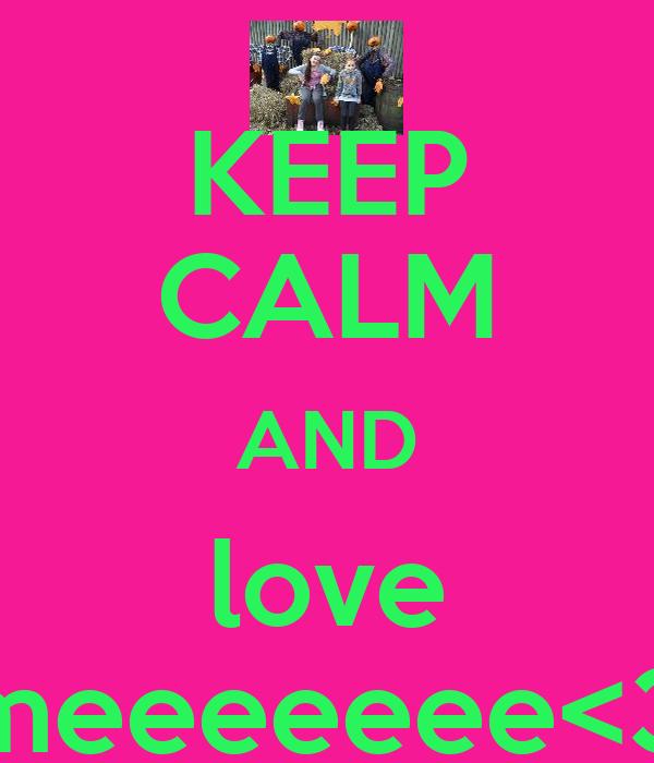 KEEP CALM AND love meeeeeee<3