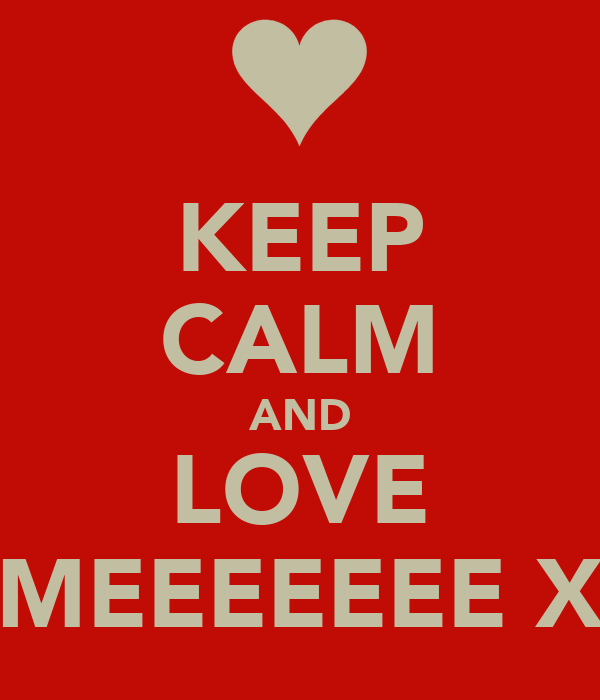 KEEP CALM AND LOVE MEEEEEEE X