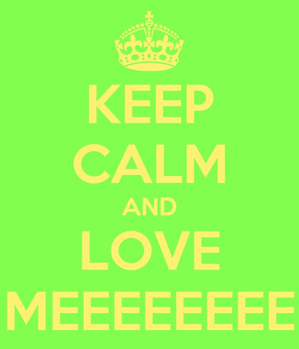 KEEP CALM AND LOVE MEEEEEEEE