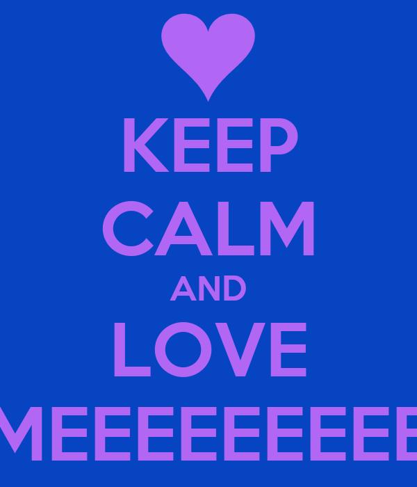 KEEP CALM AND LOVE MEEEEEEEEE