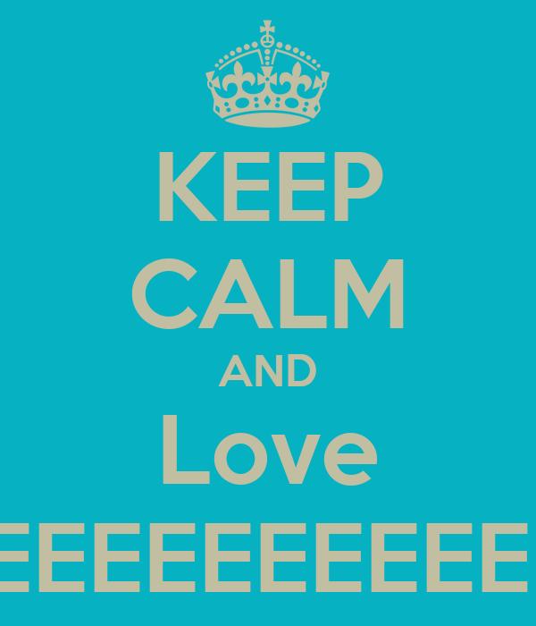 KEEP CALM AND Love MEEEEEEEEEEEEEEEE
