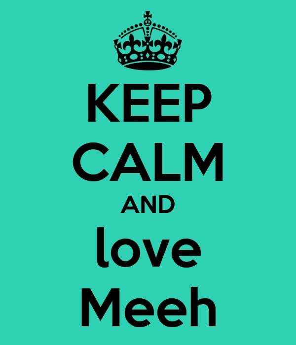 KEEP CALM AND love Meeh