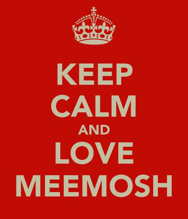 KEEP CALM AND LOVE MEEMOSH