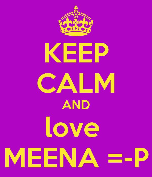 KEEP CALM AND love  MEENA =-P