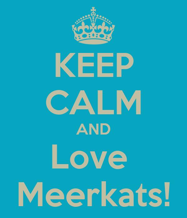 KEEP CALM AND Love  Meerkats!