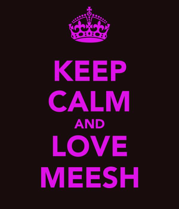 KEEP CALM AND LOVE MEESH