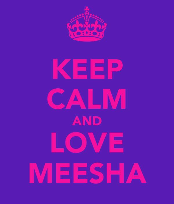 KEEP CALM AND LOVE MEESHA