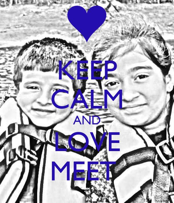 KEEP CALM AND LOVE MEET