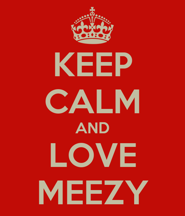 KEEP CALM AND LOVE MEEZY