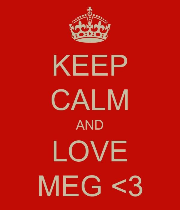KEEP CALM AND LOVE MEG <3